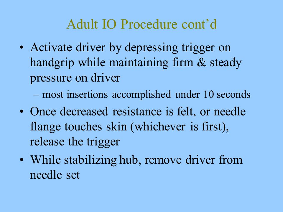 Adult IO Procedure cont'd Activate driver by depressing trigger on handgrip while maintaining firm & steady pressure on driver –most insertions accomplished under 10 seconds Once decreased resistance is felt, or needle flange touches skin (whichever is first), release the trigger While stabilizing hub, remove driver from needle set
