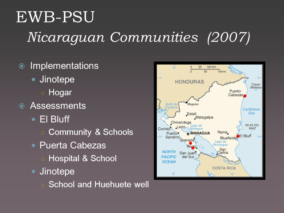 EWB-PSU Nicaraguan Communities (2007)  Implementations Jinotepe ○ Hogar  Assessments El Bluff ○ Community & Schools Puerta Cabezas ○ Hospital & Scho