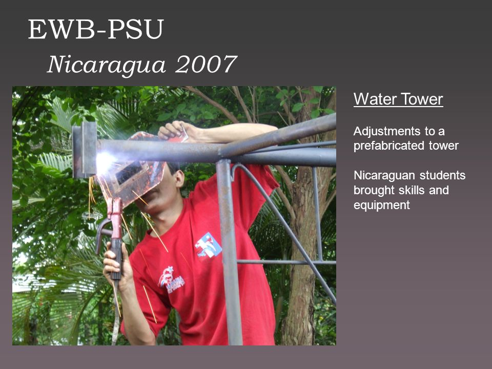 EWB-PSU Nicaragua 2007 Water Tower Adjustments to a prefabricated tower Nicaraguan students brought skills and equipment