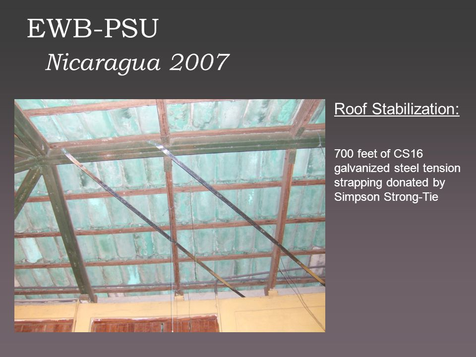 EWB-PSU Nicaragua 2007 Roof Stabilization: 700 feet of CS16 galvanized steel tension strapping donated by Simpson Strong-Tie