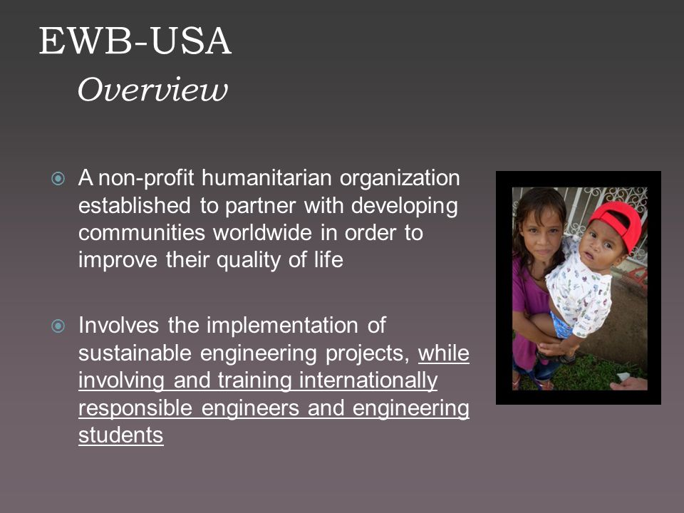 EWB-USA Overview  A non-profit humanitarian organization established to partner with developing communities worldwide in order to improve their quality of life  Involves the implementation of sustainable engineering projects, while involving and training internationally responsible engineers and engineering students