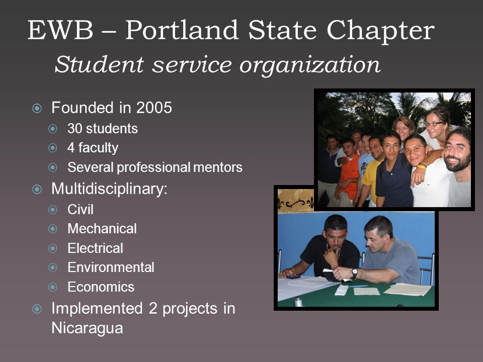EWB – Portland State Chapter Student service organization  Founded in 2005  30 students  4 faculty  Several professional mentors  Multidisciplinary:  Civil  Mechanical  Electrical  Environmental  Economics  Implemented 2 projects in Nicaragua