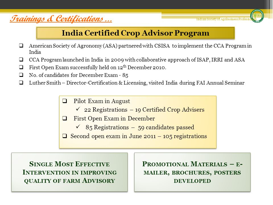 India Certified Crop Advisor Program  American Society of Agronomy (ASA) partnered with CSISA to implement the CCA Program in India  CCA Program launched in India in 2009 with collaborative approach of ISAP, IRRI and ASA  First Open Exam successfully held on 12 th December 2010.