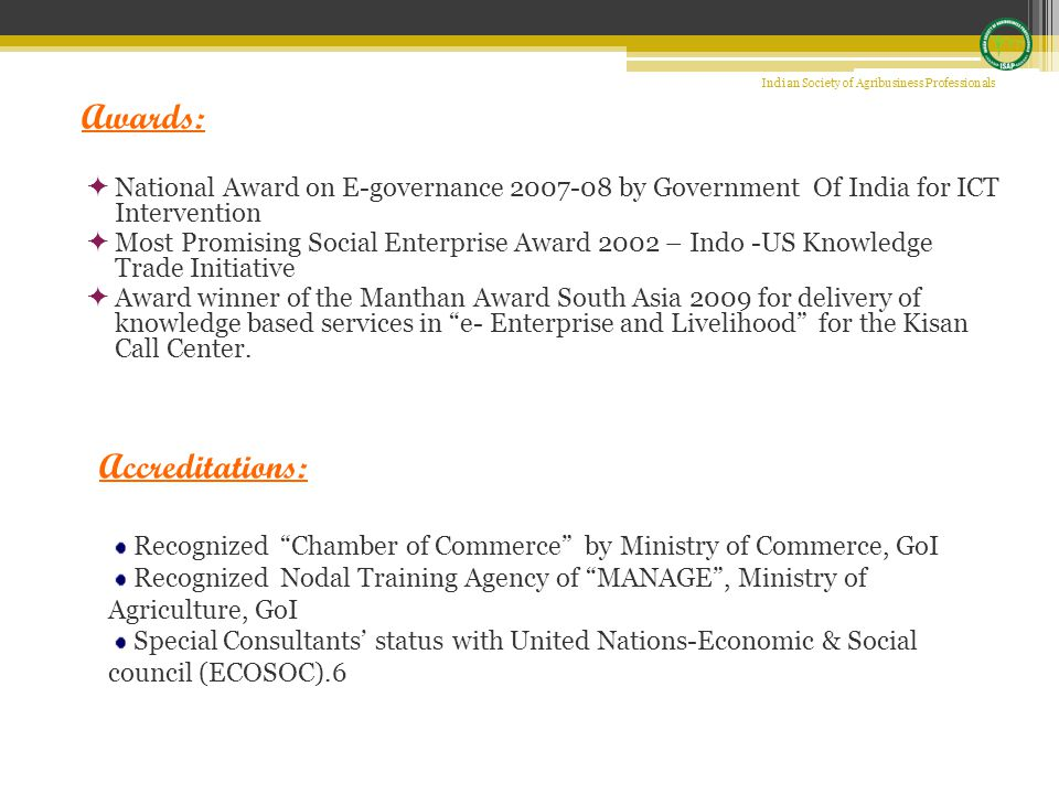  National Award on E-governance 2007-08 by Government Of India for ICT Intervention  Most Promising Social Enterprise Award 2002 – Indo -US Knowledge Trade Initiative  Award winner of the Manthan Award South Asia 2009 for delivery of knowledge based services in e- Enterprise and Livelihood for the Kisan Call Center.