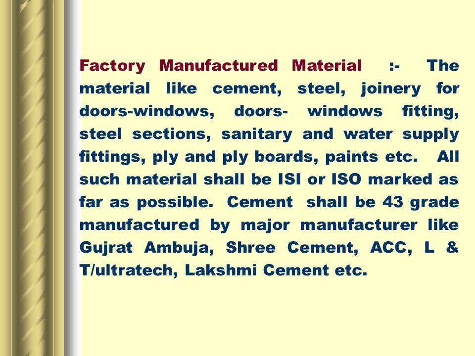 Factory Manufactured Material :- The material like cement, steel, joinery for doors-windows, doors- windows fitting, steel sections, sanitary and water supply fittings, ply and ply boards, paints etc.