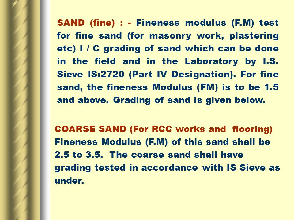 SAND (fine) : - Fineness modulus (F.M) test for fine sand (for masonry work, plastering etc) I / C grading of sand which can be done in the field and in the Laboratory by I.S.