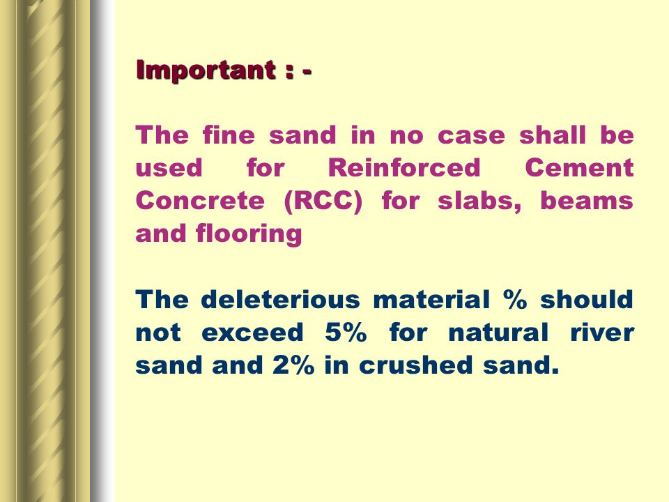 Important : - The fine sand in no case shall be used for Reinforced Cement Concrete (RCC) for slabs, beams and flooring The deleterious material % should not exceed 5% for natural river sand and 2% in crushed sand.