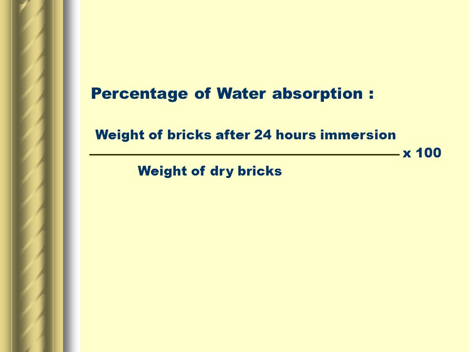 Percentage of Water absorption : Weight of bricks after 24 hours immersion x 100 Weight of dry bricks