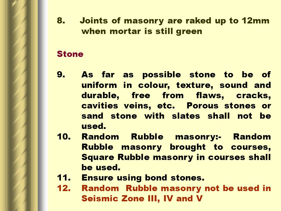 8. Joints of masonry are raked up to 12mm when mortar is still green Stone 9.As far as possible stone to be of uniform in colour, texture, sound and d