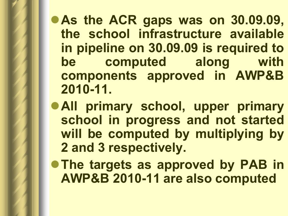 As the ACR gaps was on 30.09.09, the school infrastructure available in pipeline on 30.09.09 is required to be computed along with components approved in AWP&B 2010-11.