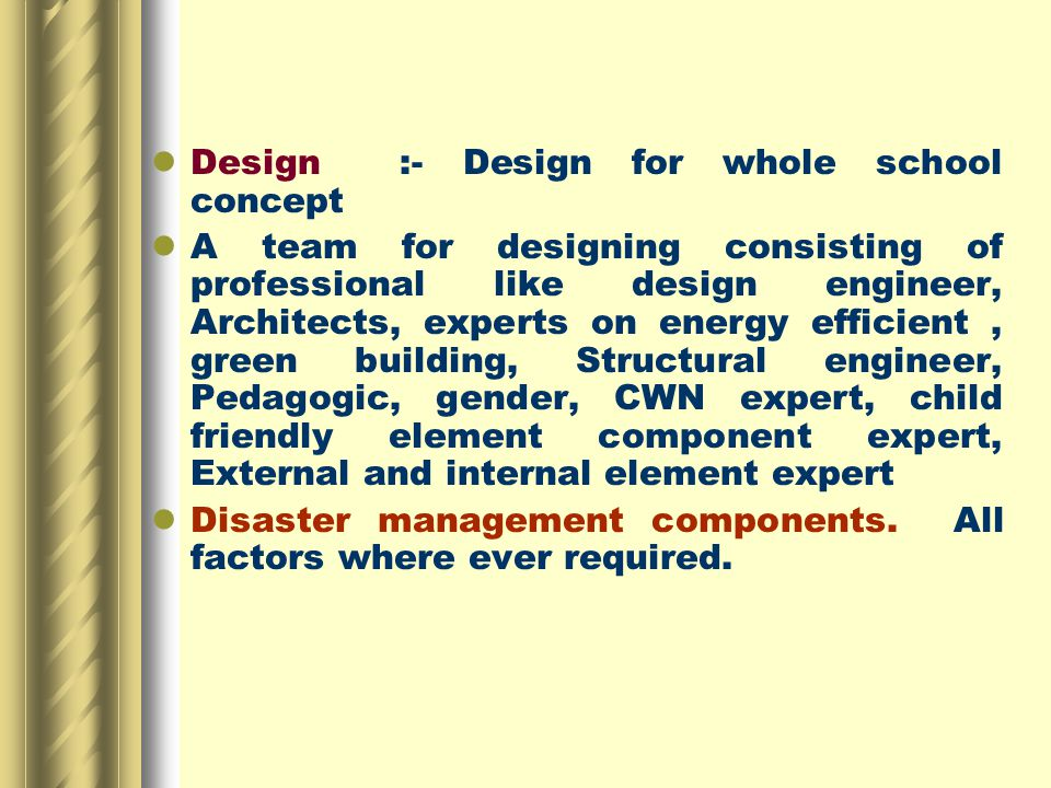 Design :- Design for whole school concept A team for designing consisting of professional like design engineer, Architects, experts on energy efficient, green building, Structural engineer, Pedagogic, gender, CWN expert, child friendly element component expert, External and internal element expert Disaster management components.