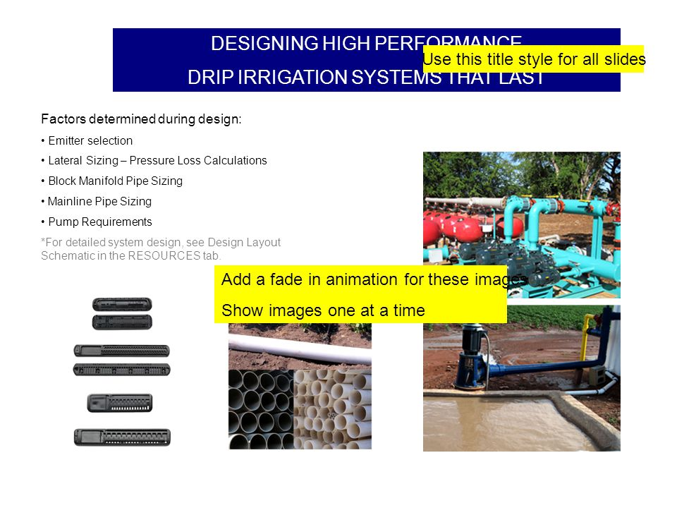 DESIGNING HIGH PERFORMANCE DRIP IRRIGATION SYSTEMS THAT LAST Factors determined during design: Emitter selection Lateral Sizing – Pressure Loss Calculations Block Manifold Pipe Sizing Mainline Pipe Sizing Pump Requirements *For detailed system design, see Design Layout Schematic in the RESOURCES tab.
