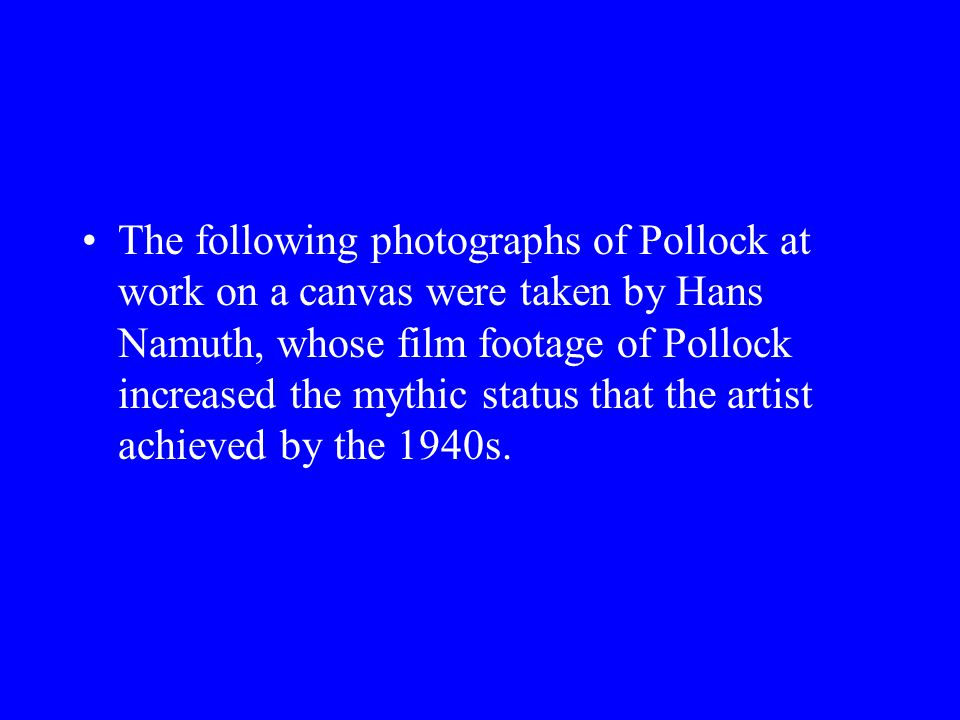 The following photographs of Pollock at work on a canvas were taken by Hans Namuth, whose film footage of Pollock increased the mythic status that the artist achieved by the 1940s.