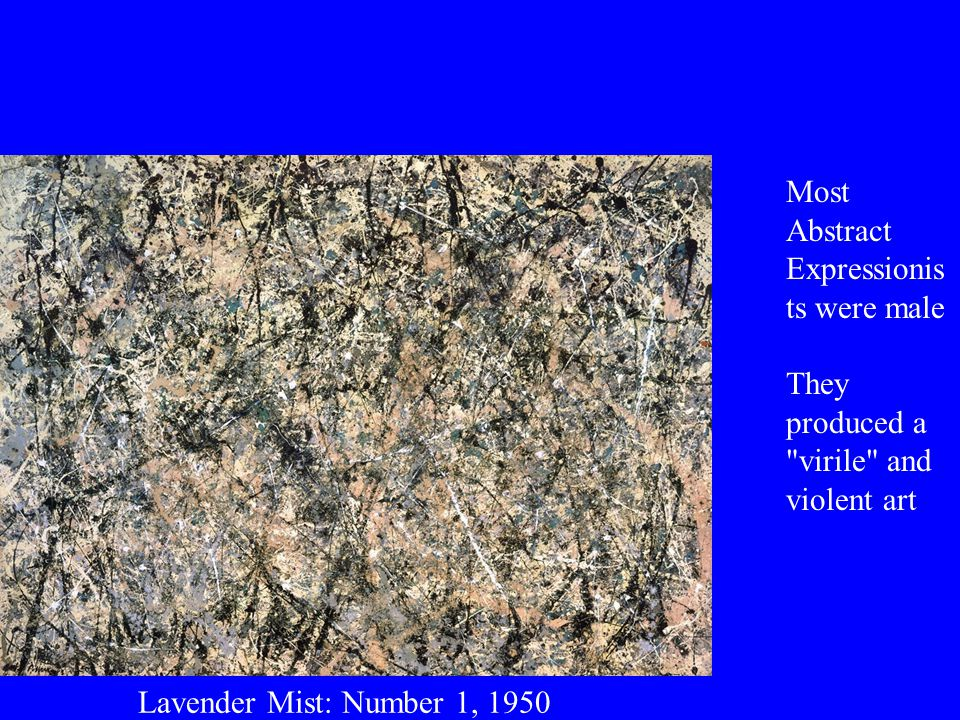 Lavender Mist: Number 1, 1950 Most Abstract Expressionis ts were male They produced a virile and violent art