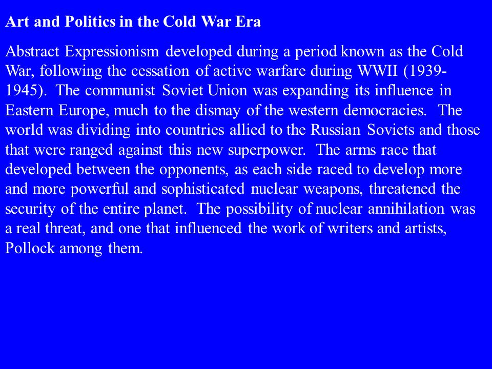 Art and Politics in the Cold War Era Abstract Expressionism developed during a period known as the Cold War, following the cessation of active warfare during WWII (1939- 1945).
