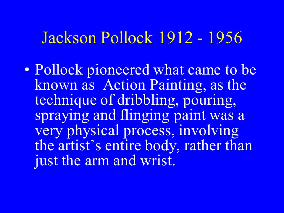 Jackson Pollock 1912 - 1956 Pollock pioneered what came to be known as Action Painting, as the technique of dribbling, pouring, spraying and flinging paint was a very physical process, involving the artist's entire body, rather than just the arm and wrist.