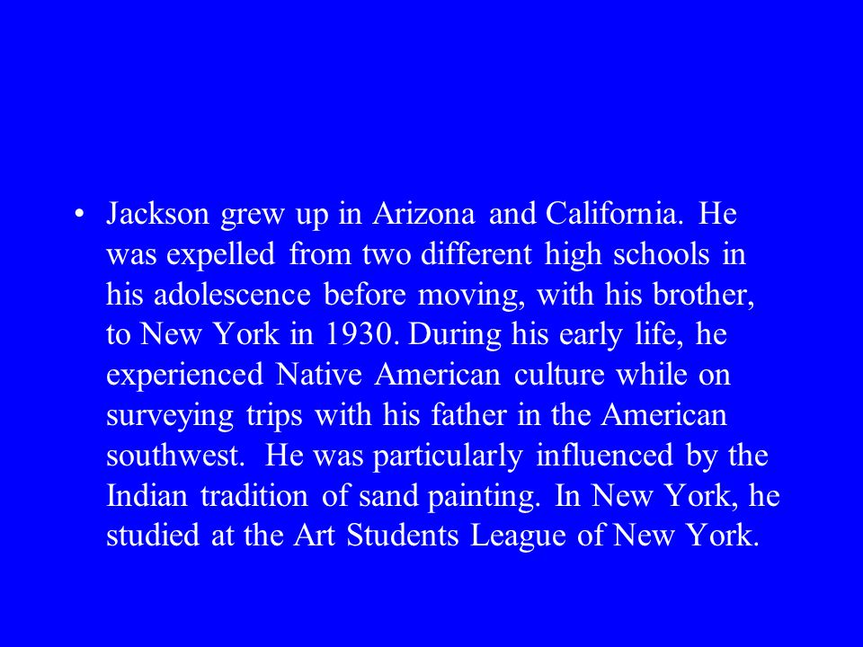 Jackson grew up in Arizona and California. He was expelled from two different high schools in his adolescence before moving, with his brother, to New