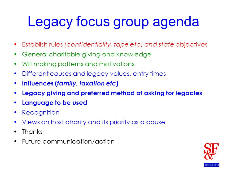Legacy focus group agenda Establish rules (confidentiality, tape etc) and state objectives General charitable giving and knowledge Will making patterns and motivations Different causes and legacy values, entry times Influences ( family, taxation etc ) Legacy giving and preferred method of asking for legacies Language to be used Recognition Views on host charity and its priority as a cause Thanks Future communication/action