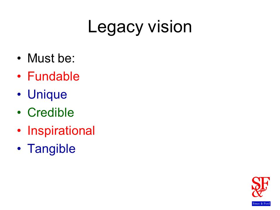 Legacy vision Must be: Fundable Unique Credible Inspirational Tangible
