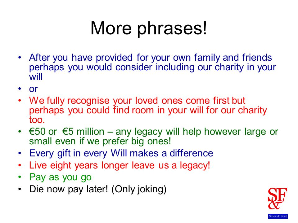 More phrases! After you have provided for your own family and friends perhaps you would consider including our charity in your will or We fully recogn