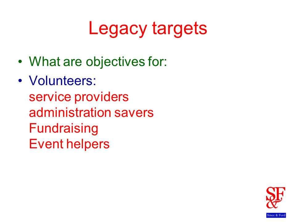 Legacy targets What are objectives for: Volunteers: service providers administration savers Fundraising Event helpers