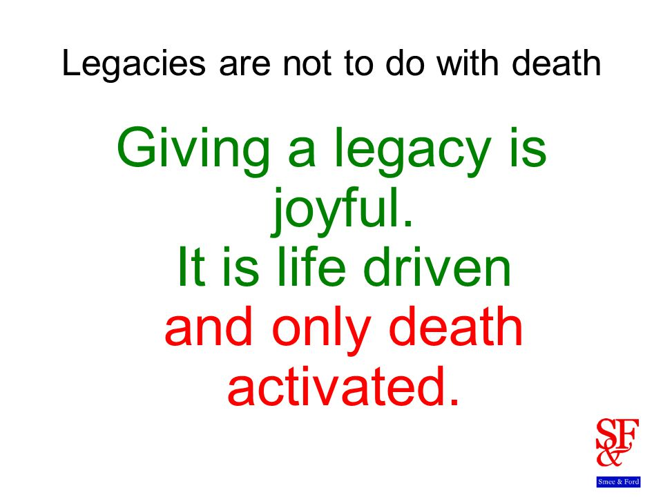 Legacies are not to do with death Giving a legacy is joyful.
