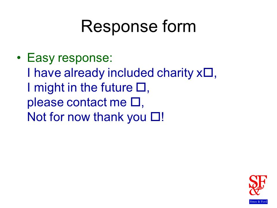 Response form Easy response: I have already included charity x , I might in the future , please contact me , Not for now thank you  !