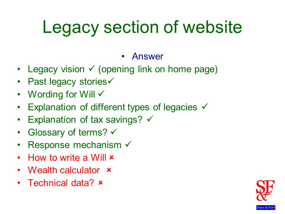 Legacy section of website Answer Legacy vision (opening link on home page) Past legacy stories Wording for Will Explanation of different types of legacies Explanation of tax savings.