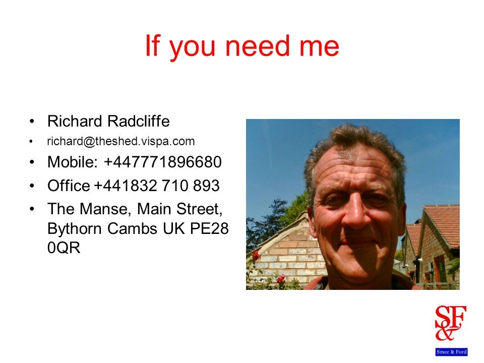 If you need me Richard Radcliffe richard@theshed.vispa.com Mobile: +447771896680 Office +441832 710 893 The Manse, Main Street, Bythorn Cambs UK PE28 0QR