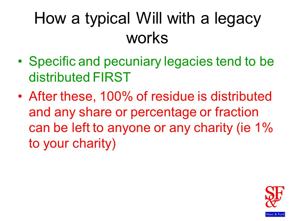 How a typical Will with a legacy works Specific and pecuniary legacies tend to be distributed FIRST After these, 100% of residue is distributed and any share or percentage or fraction can be left to anyone or any charity (ie 1% to your charity)
