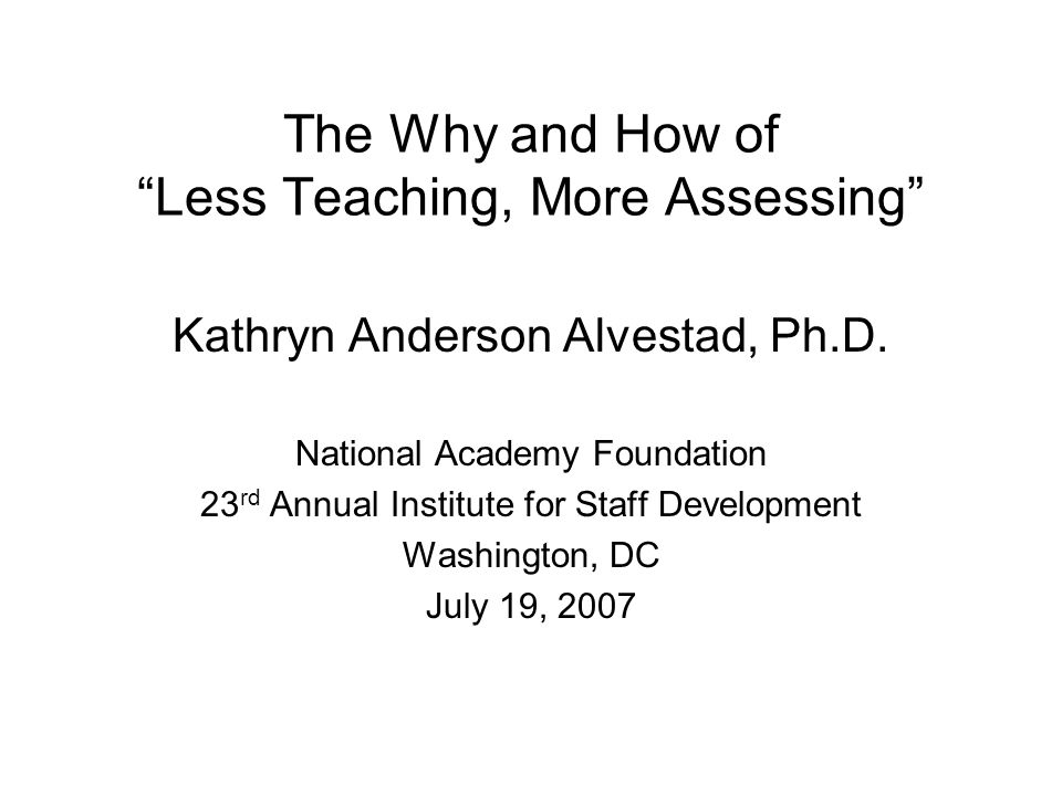 "The Why and How of ""Less Teaching, More Assessing"" Kathryn Anderson Alvestad, Ph.D. National Academy Foundation 23 rd Annual Institute for Staff Devel"