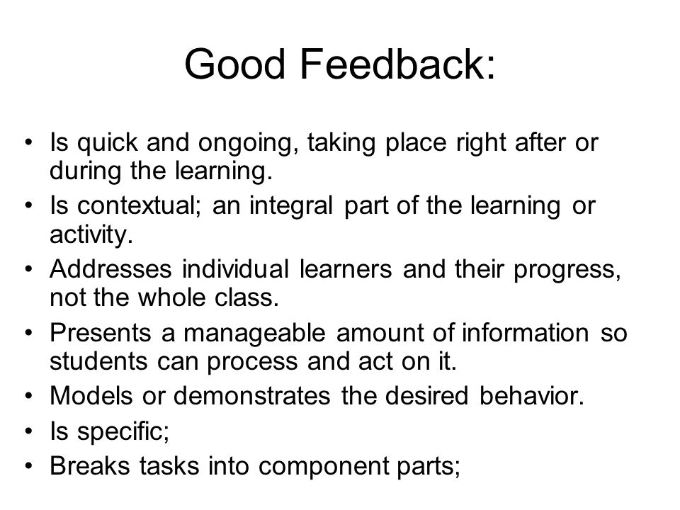 Good Feedback: Is quick and ongoing, taking place right after or during the learning. Is contextual; an integral part of the learning or activity. Add