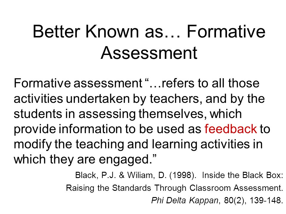 "Better Known as… Formative Assessment Formative assessment ""…refers to all those activities undertaken by teachers, and by the students in assessing t"