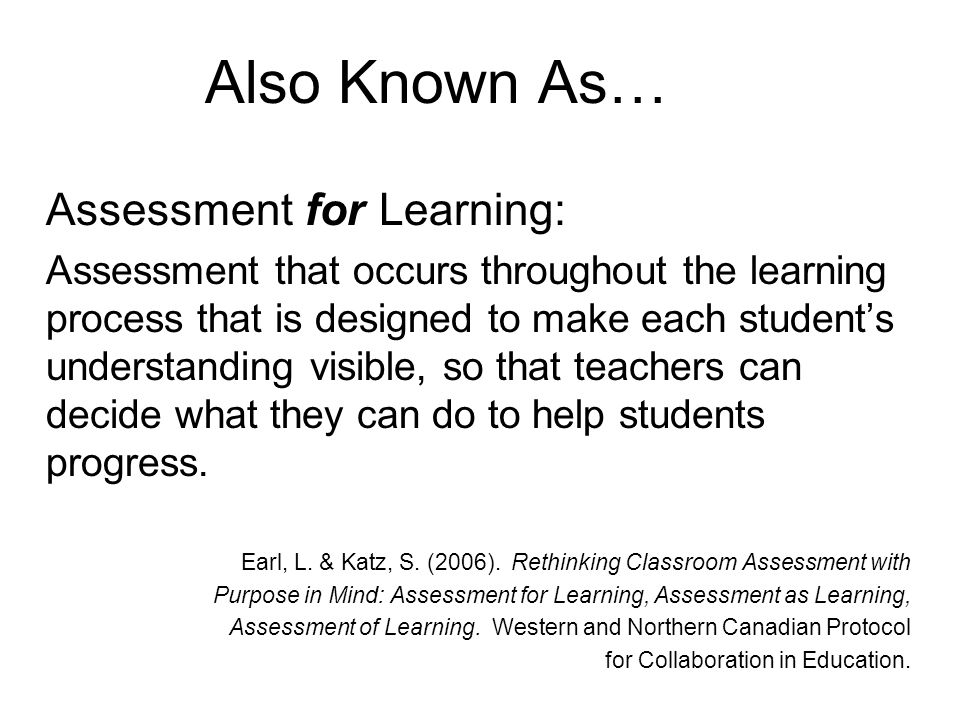Also Known As… Assessment for Learning: Assessment that occurs throughout the learning process that is designed to make each student's understanding visible, so that teachers can decide what they can do to help students progress.