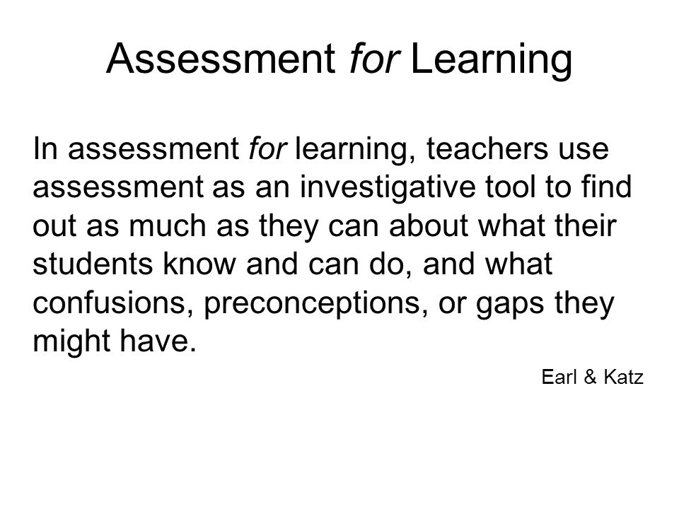 Assessment for Learning In assessment for learning, teachers use assessment as an investigative tool to find out as much as they can about what their students know and can do, and what confusions, preconceptions, or gaps they might have.