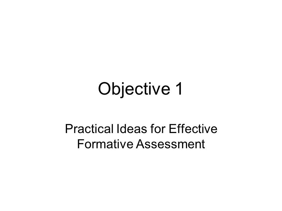 Objective 1 Practical Ideas for Effective Formative Assessment