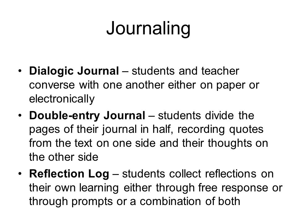 Journaling Dialogic Journal – students and teacher converse with one another either on paper or electronically Double-entry Journal – students divide the pages of their journal in half, recording quotes from the text on one side and their thoughts on the other side Reflection Log – students collect reflections on their own learning either through free response or through prompts or a combination of both