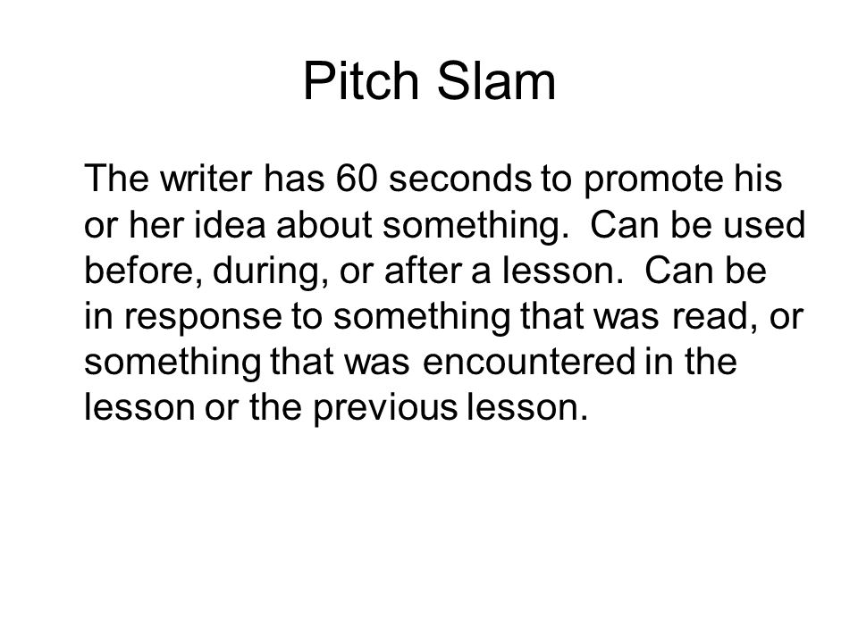 Pitch Slam The writer has 60 seconds to promote his or her idea about something. Can be used before, during, or after a lesson. Can be in response to