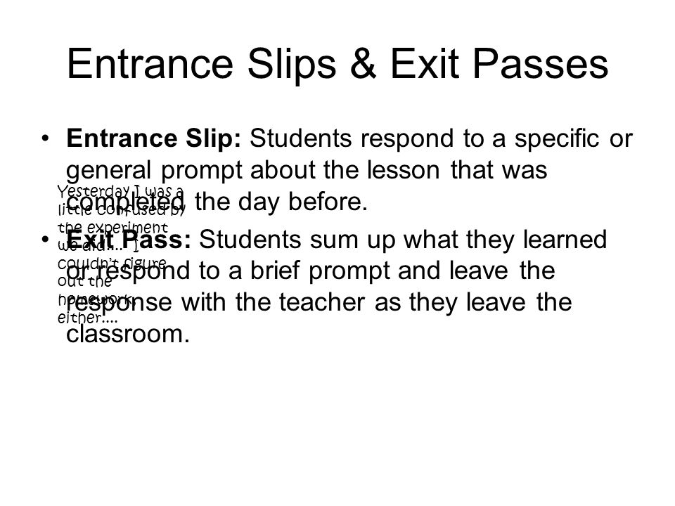 Entrance Slips & Exit Passes Entrance Slip: Students respond to a specific or general prompt about the lesson that was completed the day before.