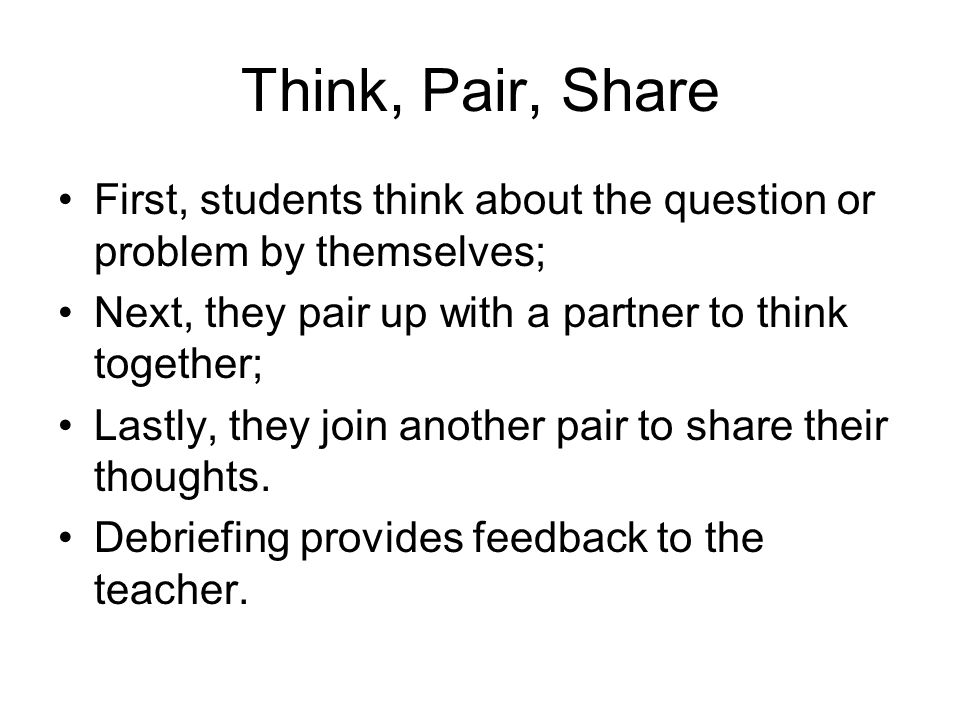 Think, Pair, Share First, students think about the question or problem by themselves; Next, they pair up with a partner to think together; Lastly, they join another pair to share their thoughts.