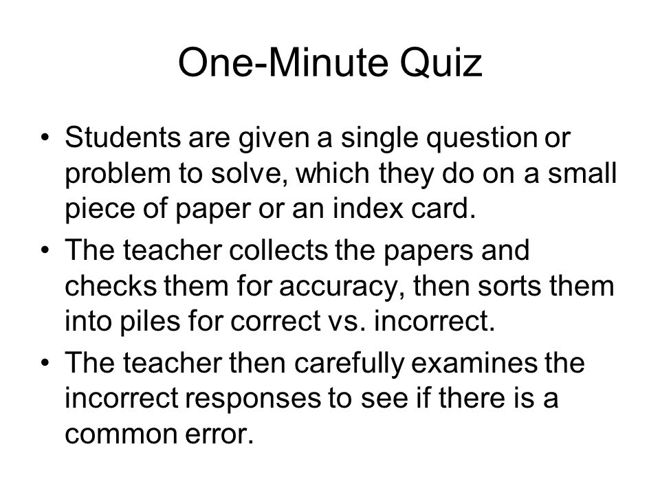 One-Minute Quiz Students are given a single question or problem to solve, which they do on a small piece of paper or an index card. The teacher collec