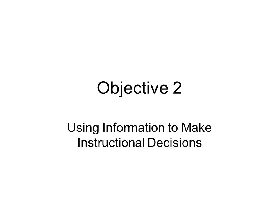 Objective 2 Using Information to Make Instructional Decisions