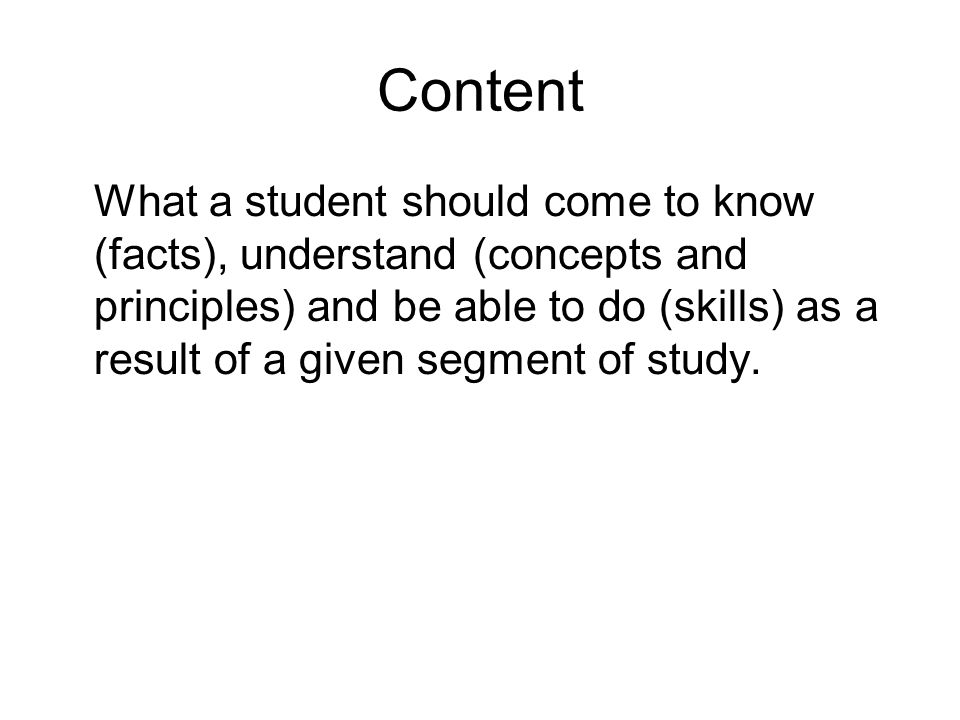 Content What a student should come to know (facts), understand (concepts and principles) and be able to do (skills) as a result of a given segment of
