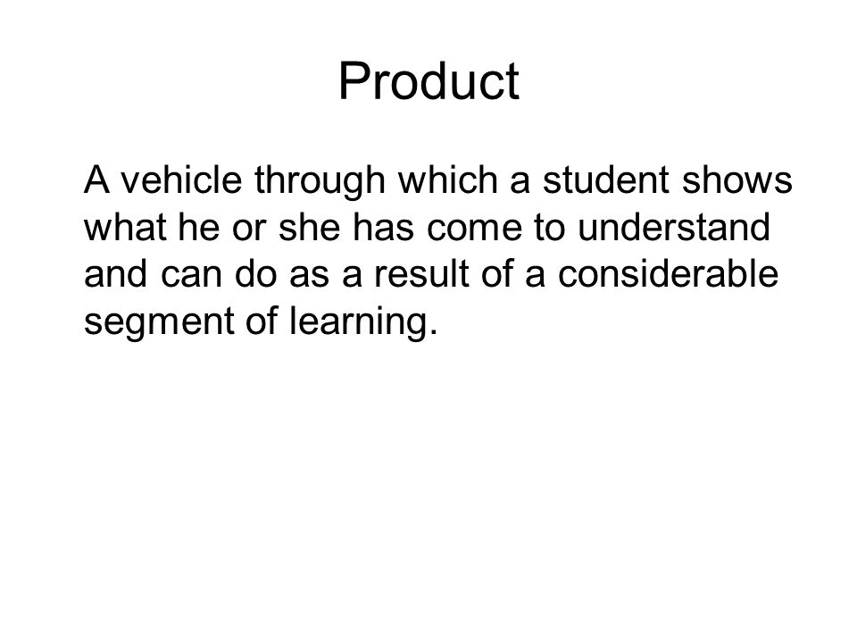 Product A vehicle through which a student shows what he or she has come to understand and can do as a result of a considerable segment of learning.