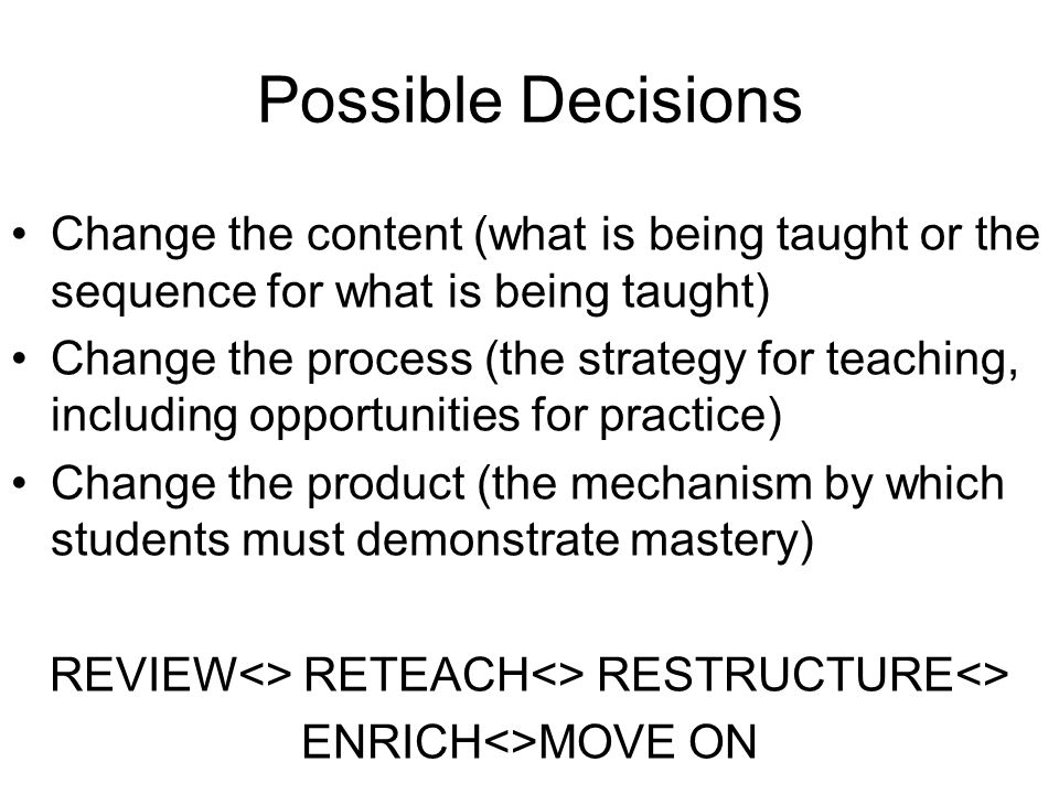 Possible Decisions Change the content (what is being taught or the sequence for what is being taught) Change the process (the strategy for teaching, including opportunities for practice) Change the product (the mechanism by which students must demonstrate mastery) REVIEW<> RETEACH<> RESTRUCTURE<> ENRICH<>MOVE ON
