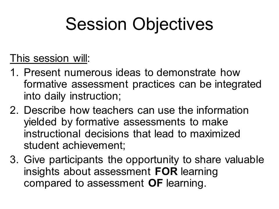 Session Objectives This session will: 1.Present numerous ideas to demonstrate how formative assessment practices can be integrated into daily instruction; 2.Describe how teachers can use the information yielded by formative assessments to make instructional decisions that lead to maximized student achievement; 3.Give participants the opportunity to share valuable insights about assessment FOR learning compared to assessment OF learning.