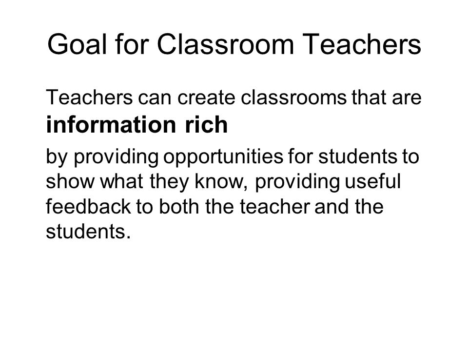 Goal for Classroom Teachers Teachers can create classrooms that are information rich by providing opportunities for students to show what they know, p