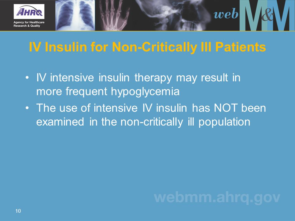 10 IV intensive insulin therapy may result in more frequent hypoglycemia The use of intensive IV insulin has NOT been examined in the non-critically ill population IV Insulin for Non-Critically Ill Patients