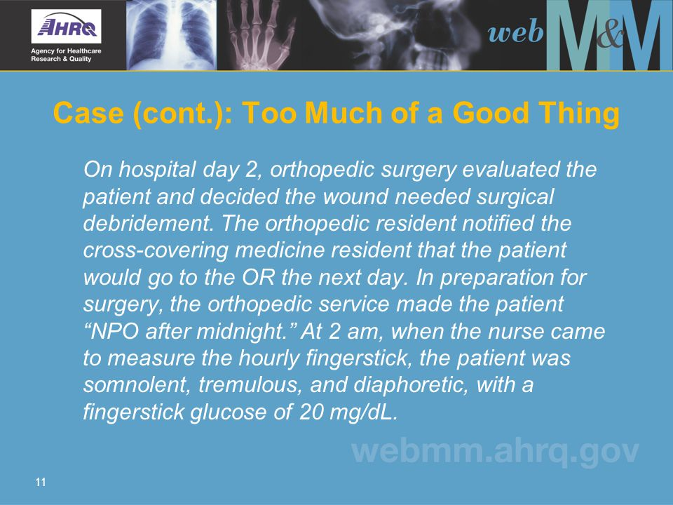 11 Case (cont.): Too Much of a Good Thing On hospital day 2, orthopedic surgery evaluated the patient and decided the wound needed surgical debridement.