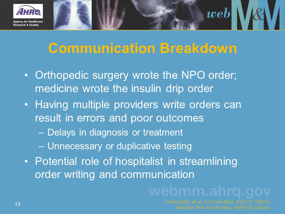 13 Communication Breakdown Orthopedic surgery wrote the NPO order; medicine wrote the insulin drip order Having multiple providers write orders can result in errors and poor outcomes –Delays in diagnosis or treatment –Unnecessary or duplicative testing Potential role of hospitalist in streamlining order writing and communication Pollack MM, et al.